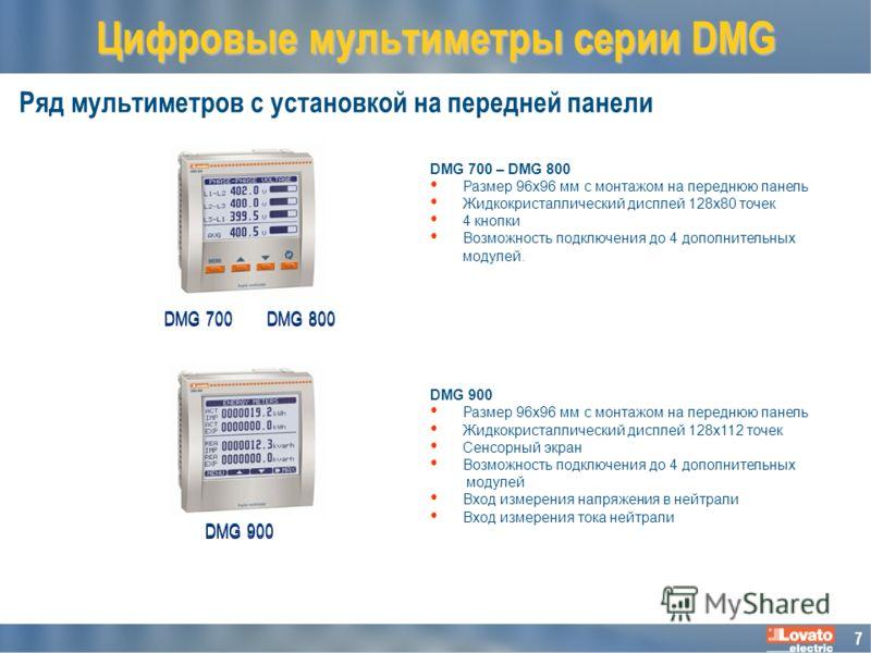 7 Ряд мультиметров с установкой на передней панели DMG 700 – DMG 800 Размер 96x96 мм с монтажом на переднюю панель Жидкокристаллический дисплей 128x80 точек 4 кнопки Возможность подключения до 4 дополнительных модулей. DMG 900 Размер 96x96 мм с монта
