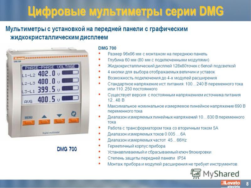 8 Мультиметры с установкой на передней панели с графическим жидкокристаллическим дисплеем Цифровые мультиметры серии DMG DMG 700 Размер 96x96 мм с монтажом на переднюю панель Глубина 60 мм (80 мм с подключенными модулями) Жидкокристаллический дисплей