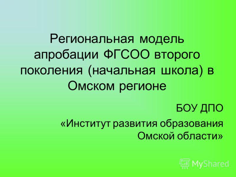 Региональная модель апробации ФГСОО второго поколения (начальная школа) в Омском регионе БОУ ДПО «Институт развития образования Омской области»
