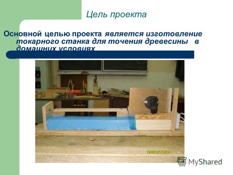 Цель проекта Основной целью проекта является изготовление токарного станка для точения древесины в домашних условиях