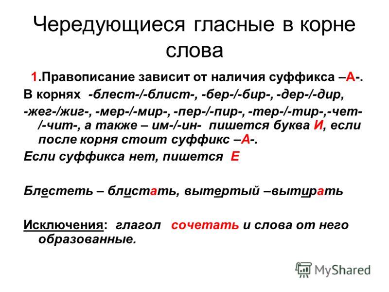 Чередующиеся гласные в корне слова 1.Правописание зависит от наличия суффикса –А-. В корнях -блест-/-блист-, -бер-/-бир-, -дер-/-дир, -жег-/жиг-, -мер-/-мир-, -пер-/-пир-, -тер-/-тир-,-чет- /-чит-, а также – им-/-ин- пишется буква И, если после корня
