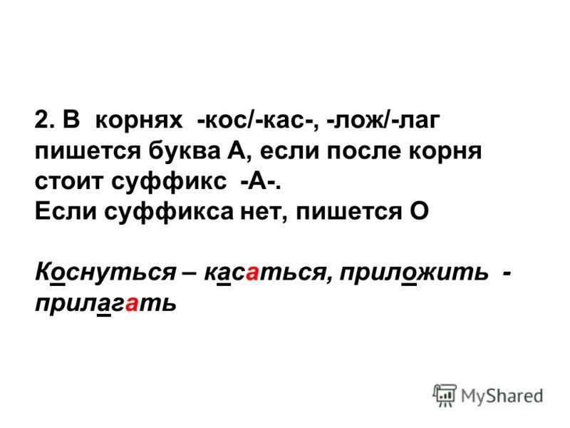 2. В корнях -кос/-кас-, -лож/-лаг пишется буква А, если после корня стоит суффикс -А-. Если суффикса нет, пишется О Коснуться – касаться, приложить - прилагать