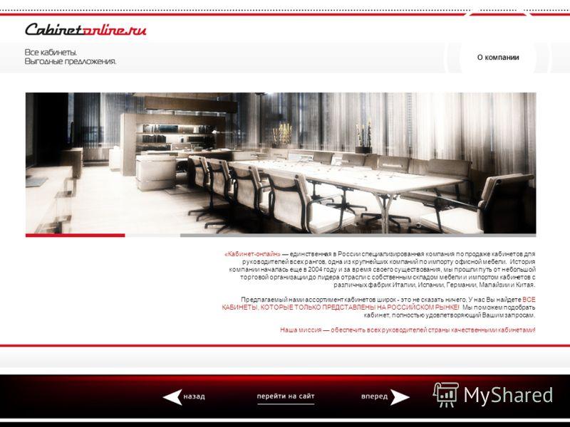О компании «Кабинет-онлайн» единственная в России специализированная компания по продаже кабинетов для руководителей всех рангов, одна из крупнейших компаний по импорту офисной мебели. История компании началась еще в 2004 году и за время своего сущес