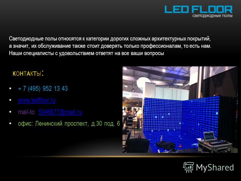 + 7 (495) 952 13 43 www.ledfloor.ru mail-to: 5046677@mail.ru5046677@mail.ru oфис: Ленинский проспект, д.30 под. 6 КОНТАКТЫ:КОНТАКТЫ: Светодиодные полы относятся к категории дорогих сложных архитектурных покрытий, а значит, их обслуживание также стоит