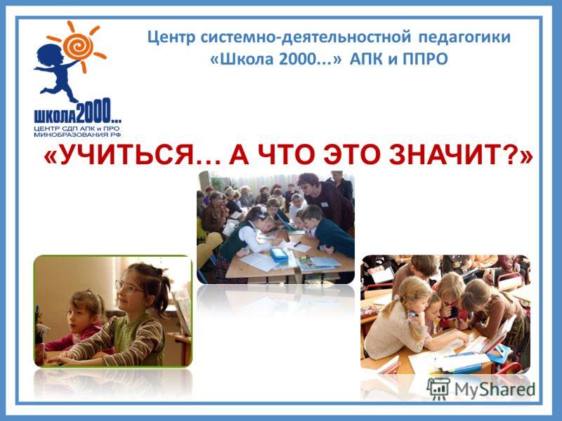 «УЧИТЬСЯ… А ЧТО ЭТО ЗНАЧИТ?» Центр системно-деятельностной педагогики «Школа 2000...» АПК и ППРО