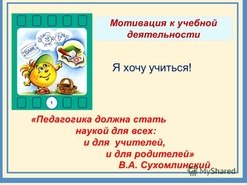 Мотивация к учебной деятельности «Педагогика должна стать наукой для всех: и для учителей, и для родителей» В.А. Сухомлинский Я хочу учиться! 1