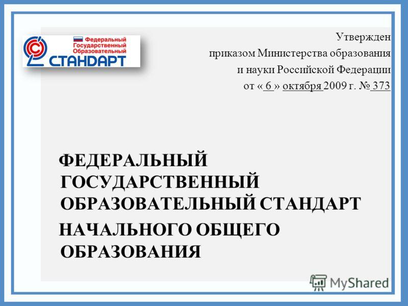 Утвержден приказом Министерства образования и науки Российской Федерации от « 6 » октября 2009 г. 373 ФЕДЕРАЛЬНЫЙ ГОСУДАРСТВЕННЫЙ ОБРАЗОВАТЕЛЬНЫЙ СТАНДАРТ НАЧАЛЬНОГО ОБЩЕГО ОБРАЗОВАНИЯ