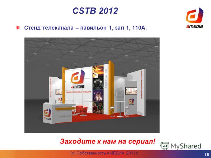 CSTB 2012 (c) Собственность АМЕДИА, 2011 г. 16 Стенд телеканала – павильон 1, зал 1, 110А. Заходите к нам на сериал!