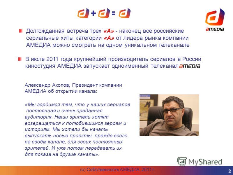 Долгожданная встреча трех «А» - наконец все российские сериальные хиты категории «А» от лидера рынка компании АМЕДИА можно смотреть на одном уникальном телеканале В июле 2011 года крупнейший производитель сериалов в России киностудия АМЕДИА запускает