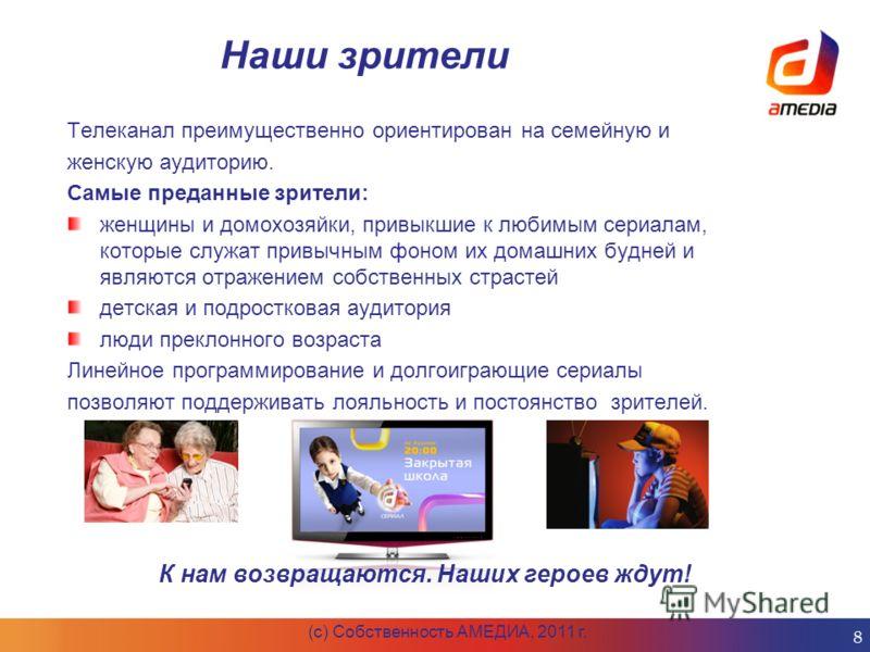 Наши зрители (c) Собственность АМЕДИА, 2011 г. 8 Телеканал преимущественно ориентирован на семейную и женскую аудиторию. Самые преданные зрители: женщины и домохозяйки, привыкшие к любимым сериалам, которые служат привычным фоном их домашних будней и