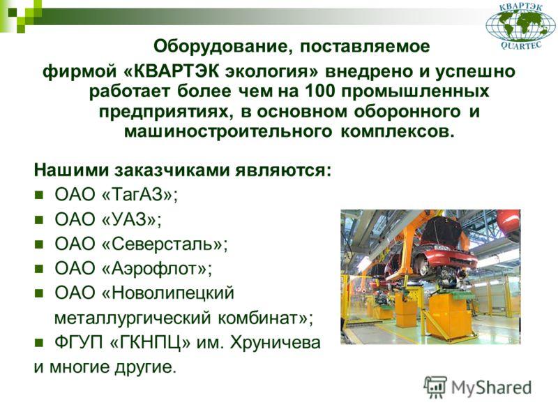 Оборудование, поставляемое фирмой «КВАРТЭК экология» внедрено и успешно работает более чем на 100 промышленных предприятиях, в основном оборонного и машиностроительного комплексов. Нашими заказчиками являются: ОАО «ТагАЗ»; ОАО «УАЗ»; ОАО «Северсталь»