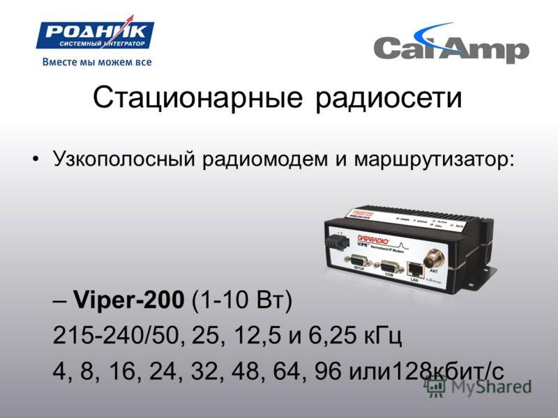 Стационарные радиосети Узкополосный радиомодем и маршрутизатор: – Viper-200 (1-10 Вт) 215-240/50, 25, 12,5 и 6,25 кГц 4, 8, 16, 24, 32, 48, 64, 96 или128кбит/с