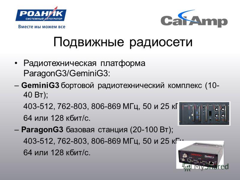 Подвижные радиосети Радиотехническая платформа ParagonG3/GeminiG3: – GeminiG3 бортовой радиотехнический комплекс (10- 40 Вт); 403-512, 762-803, 806-869 МГц, 50 и 25 кГц. 64 или 128 кбит/с. – ParagonG3 базовая станция (20-100 Вт); 403-512, 762-803, 80