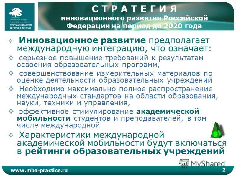 2 www.mba-practice.ru С Т Р А Т Е Г И Я инновационного развития Российской Федерации на период до 2020 года Инновационное развитие предполагает международную интеграцию, что означает: серьезное повышение требований к результатам освоения образователь