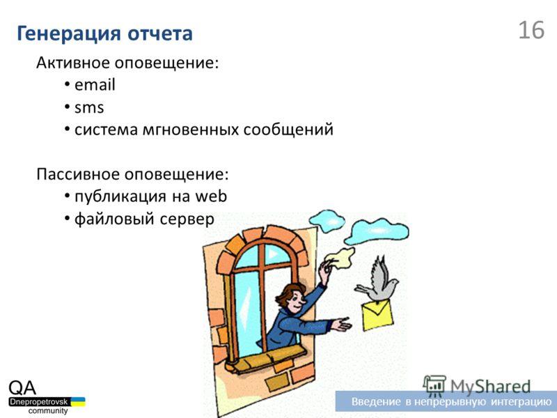 Генерация отчета 16 Введение в непрерывную интеграцию Активное оповещение: email sms система мгновенных сообщений Пассивное оповещение: публикация на web файловый сервер