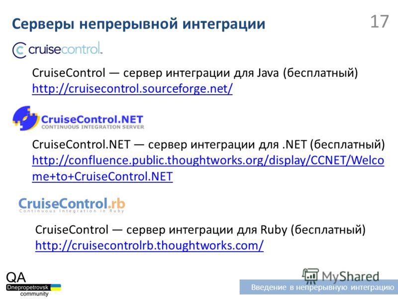 CruiseControl сервер интеграции для Java (бесплатный) http://cruisecontrol.sourceforge.net/ Серверы непрерывной интеграции Введение в непрерывную интеграцию 17 CruiseControl.NET сервер интеграции для.NET (бесплатный) http://confluence.public.thoughtw