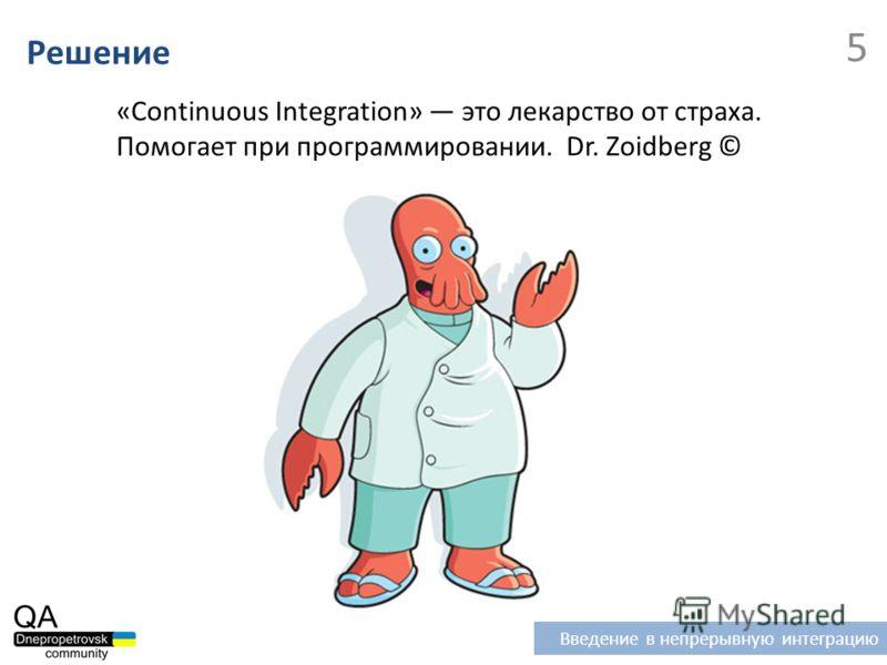 «Continuous Integration» это лекарство от страха. Помогает при программировании. Dr. Zoidberg © Введение в непрерывную интеграцию 5 Решение