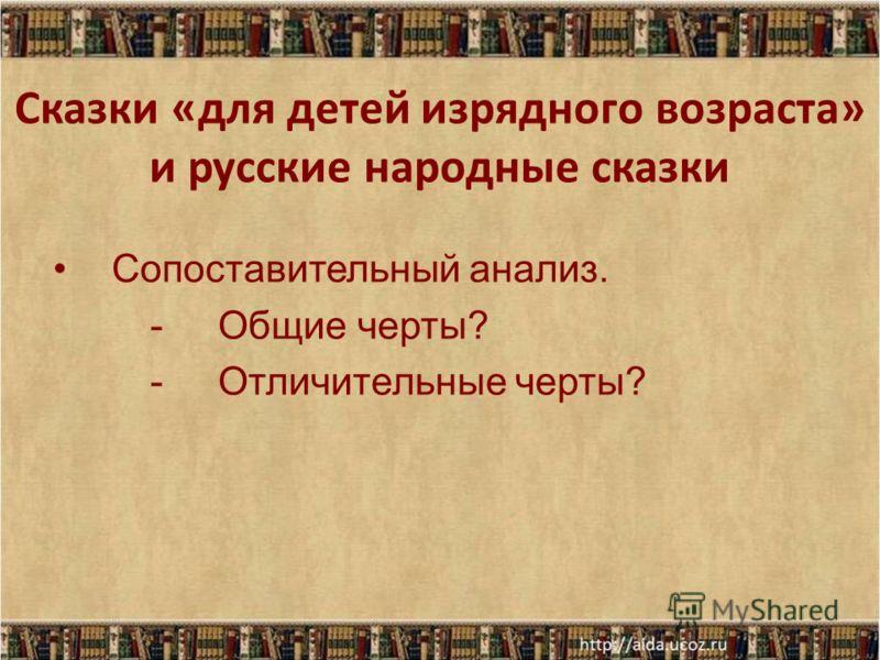 Сказки «для детей изрядного возраста» и русские народные сказки Сопоставительный анализ. - Общие черты? - Отличительные черты?