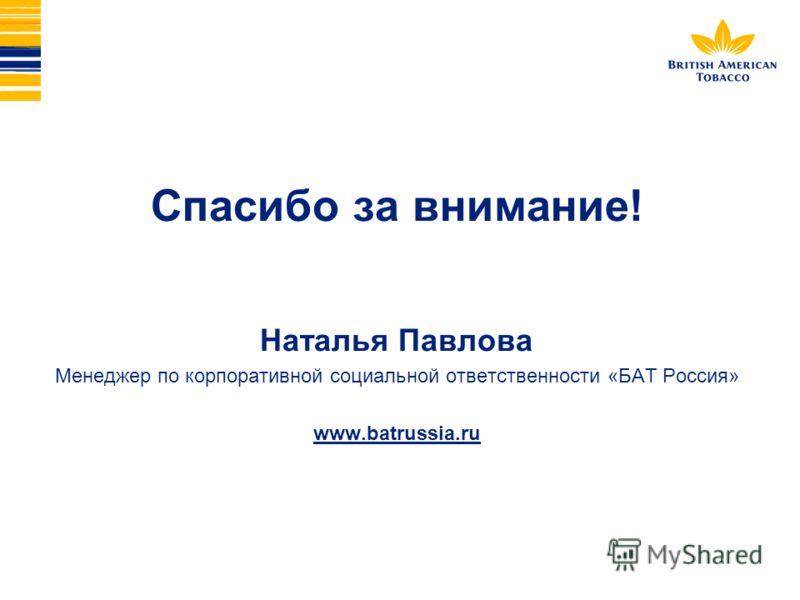 Спасибо за внимание! Наталья Павлова Менеджер по корпоративной социальной ответственности «БАТ Россия» www.batrussia.ru