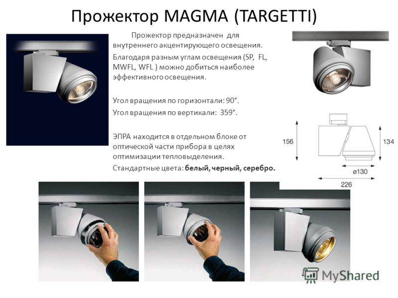 Прожектор MAGMA (TARGETTI) Прожектор предназначен для внутреннего акцентирующего освещения. Благодаря разным углам освещения (SP, FL, MWFL, WFL ) можно добиться наиболее эффективного освещения. Угол вращения по горизонтали: 90°. Угол вращения по верт