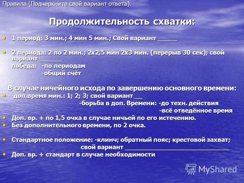 Правила (Подчеркните свой вариант ответа). Продолжительность схватки: 1 период: 3 мин.; 4 мин 5 мин.; Свой вариант _____ 1 период: 3 мин.; 4 мин 5 мин.; Свой вариант _____ 2 периода: 2 по 2 мин.; 2х2,5 мин 2х3 мин. (перерыв 30 сек); свой вариант ____
