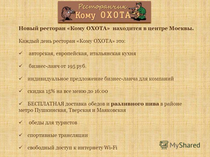 Новый ресторан «Кому ОХОТА» находится в центре Москвы. Каждый день ресторан «Кому ОХОТА» это: авторская, европейская, итальянская кухня бизнес-ланч от 195 руб. индивидуальное предложение бизнес-ланча для компаний скидка 15% на все меню до 16:00 БЕСПЛ
