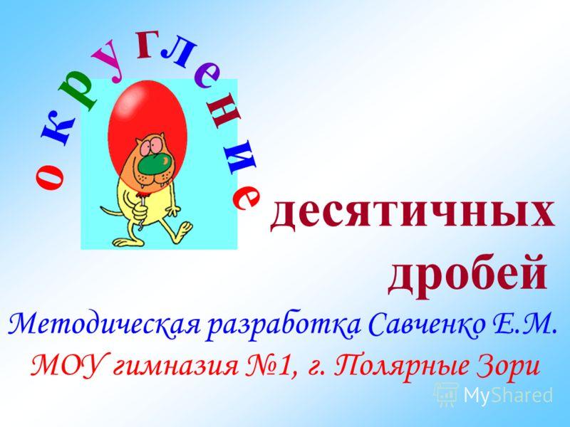 Методическая разработка Савченко Е.М. МОУ гимназия 1, г. Полярные Зори о к р у г л е н и е десятичных дробей