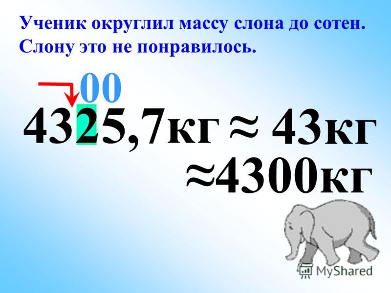 4325,7кг 43кг 00 Ученик округлил массу слона до сотен. Слону это не понравилось. 4300кг