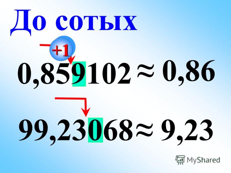 0,859102 0,86 99,23068 9,23 До сотых +1+1