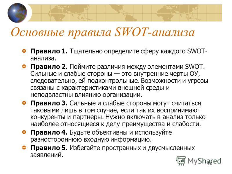 10 Основные правила SWOT-анализа Правило 1. Тщательно определите сферу каждого SWOT- анализа. Правило 2. Поймите различия между элементами SWOT. Сильные и слабые стороны это внутренние черты ОУ, следовательно, ей подконтрольные. Возможности и угрозы