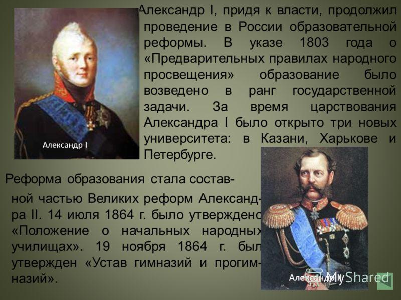 Александр I, придя к власти, продолжил проведение в России образовательной реформы. В указе 1803 года о «Предварительных правилах народного просвещения» образование было возведено в ранг государственной задачи. За время царствования Александра I было