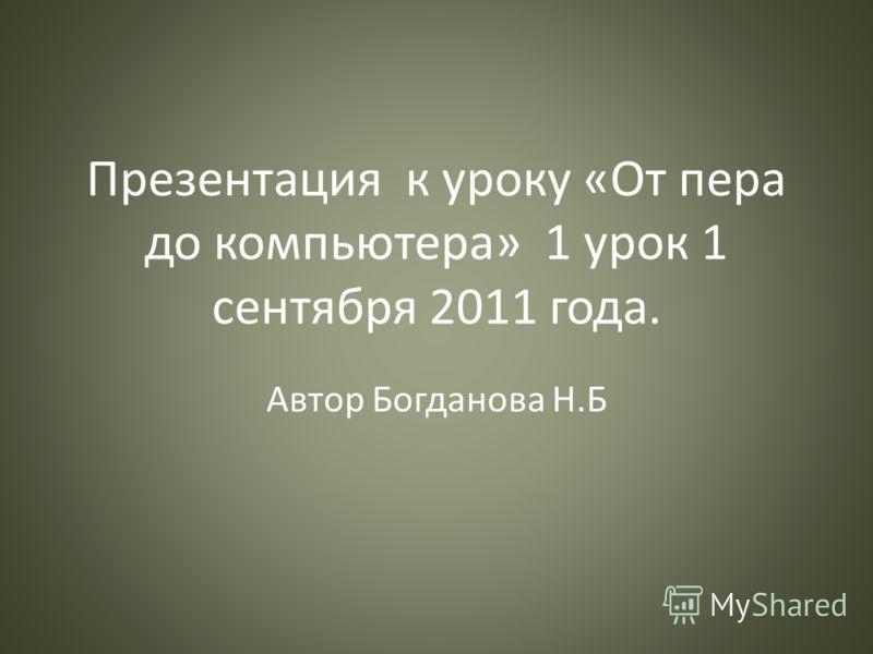 Презентация к уроку «От пера до компьютера» 1 урок 1 сентября 2011 года. Автор Богданова Н.Б
