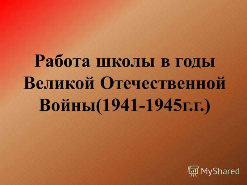 Работа школы в годы Великой Отечественной Войны(1941-1945г.г.)
