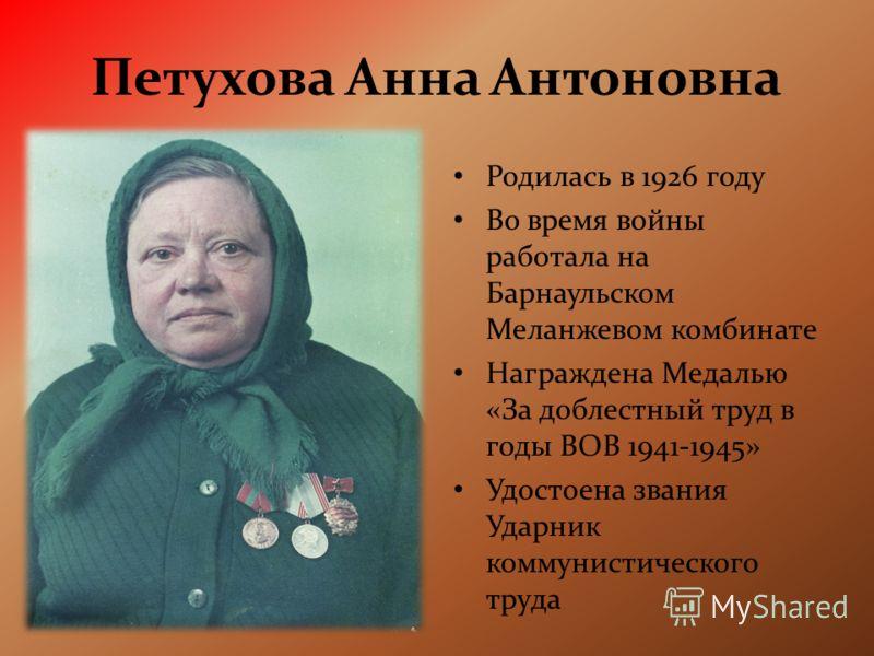Петухова Анна Антоновна Родилась в 1926 году Во время войны работала на Барнаульском Меланжевом комбинате Награждена Медалью «За доблестный труд в годы ВОВ 1941-1945» Удостоена звания Ударник коммунистического труда