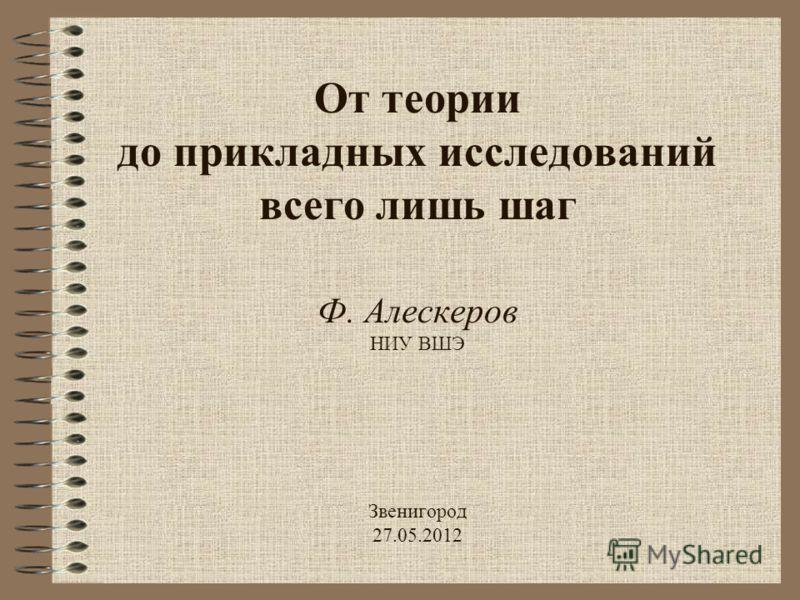 От теории до прикладных исследований всего лишь шаг Ф. Алескеров НИУ ВШЭ Звенигород 27.05.2012