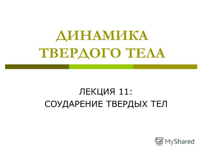 ДИНАМИКА ТВЕРДОГО ТЕЛА ЛЕКЦИЯ 11: СОУДАРЕНИЕ ТВЕРДЫХ ТЕЛ