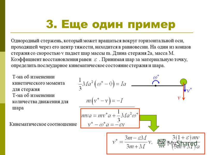 3. Еще один пример Однородный стержень, который может вращаться вокруг горизонтальной оси, проходящей через его центр тяжести, находится в равновесии. На один из концов стержня со скоростью v падает шар массы m. Длина стержня 2а, масса М. Коэффициент