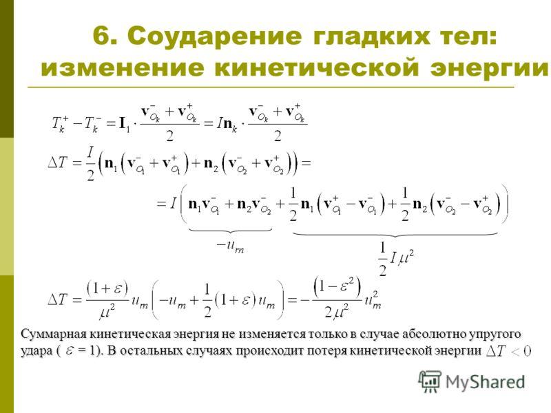 6. Соударение гладких тел: изменение кинетической энергии Суммарная кинетическая энергия не изменяется только в случае абсолютно упругого удара ( = 1). В остальных случаях происходит потеря кинетической энергии