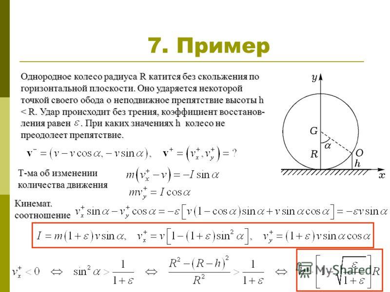 7. Пример Однородное колесо радиуса R катится без скольжения по горизонтальной плоскости. Оно ударяется некоторой точкой своего обода о неподвижное препятствие высоты h < R. Удар происходит без трения, коэффициент восстанов- ления равен. При каких зн