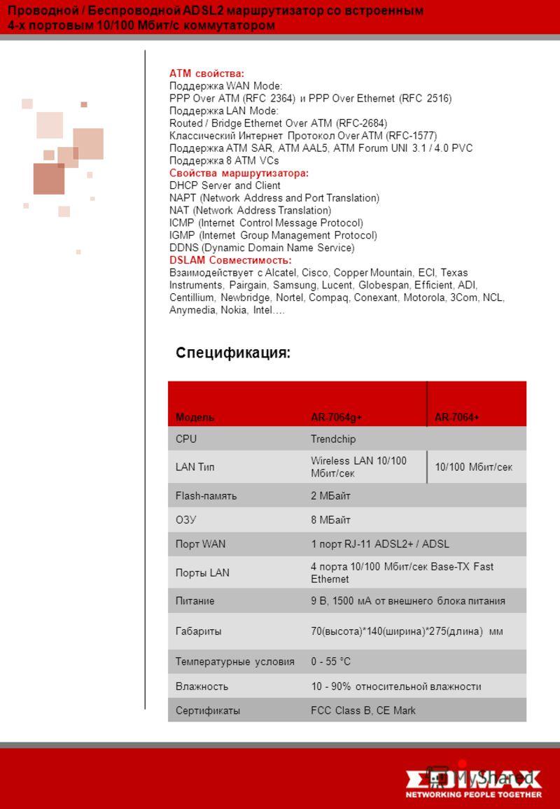 Проводной / Беспроводной ADSL2 маршрутизатор со встроенным 4-х портовым 10/100 Мбит/с коммутатором Спецификация: МодельAR-7064g+AR-7064+ CPUTrendchip LAN Тип Wireless LAN 10/100 Мбит/сек 10/100 Мбит/сек Flash-память2 MБайт ОЗУ8 MБайт Порт WAN1 порт R