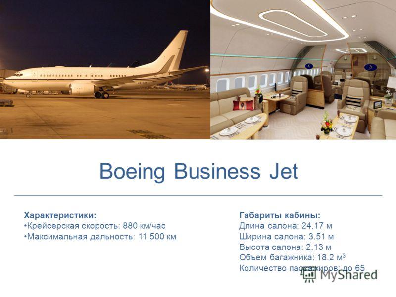 Характеристики: Крейсерская скорость: 880 км/час Максимальная дальность: 11 500 км Габариты кабины: Длина салона: 24.17 м Ширина салона: 3.51 м Высота салона: 2.13 м Объем багажника: 18.2 м 3 Количество пассажиров: до 65 Boeing Business Jet