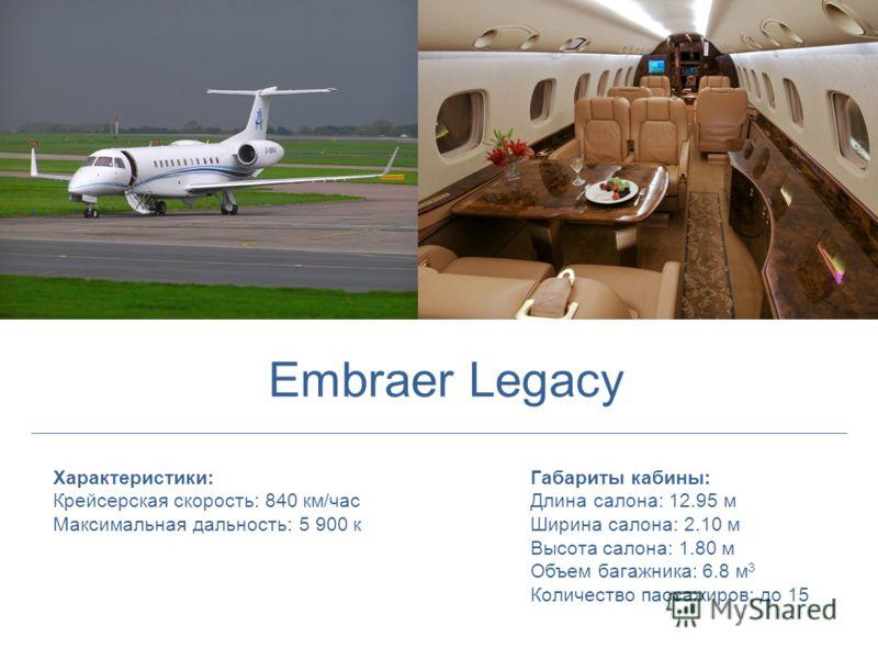 Характеристики: Крейсерская скорость: 840 км/час Максимальная дальность: 5 900 к Габариты кабины: Длина салона: 12.95 м Ширина салона: 2.10 м Высота салона: 1.80 м Объем багажника: 6.8 м 3 Количество пассажиров: до 15 Embraer Legacy