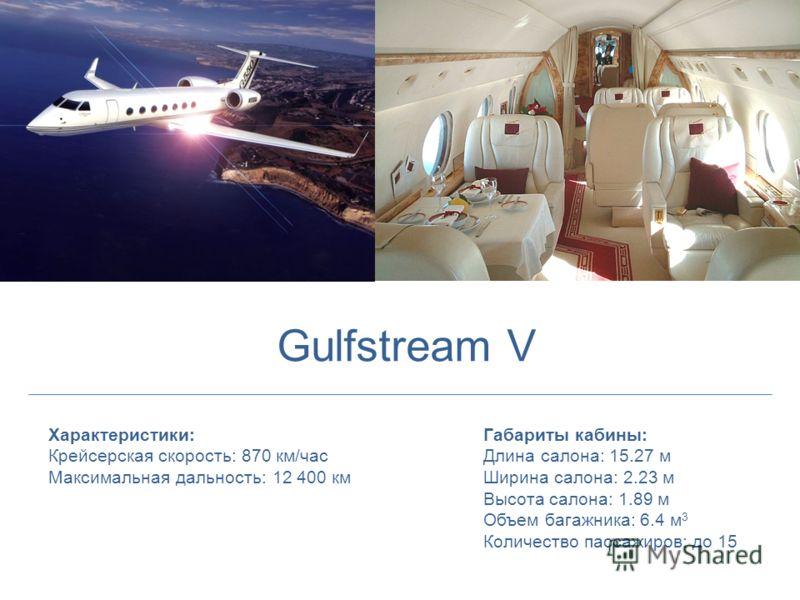 Характеристики: Крейсерская скорость: 870 км/час Максимальная дальность: 12 400 км Габариты кабины: Длина салона: 15.27 м Ширина салона: 2.23 м Высота салона: 1.89 м Объем багажника: 6.4 м 3 Количество пассажиров: до 15 Gulfstream V