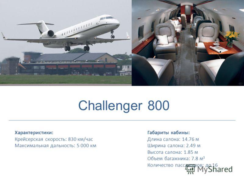 Характеристики: Крейсерская скорость: 830 км/час Максимальная дальность: 5 000 км Габариты кабины: Длина салона: 14.76 м Ширина салона: 2.49 м Высота салона: 1.85 м Объем багажника: 7.8 м 3 Количество пассажиров: до 16 Challenger 800