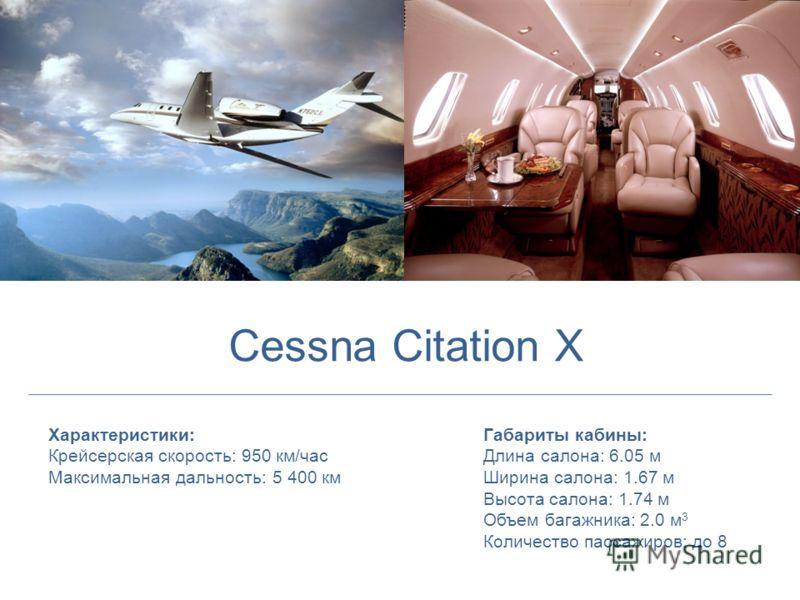 Характеристики: Крейсерская скорость: 950 км/час Максимальная дальность: 5 400 км Габариты кабины: Длина салона: 6.05 м Ширина салона: 1.67 м Высота салона: 1.74 м Объем багажника: 2.0 м 3 Количество пассажиров: до 8 Cessna Citation X