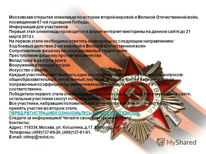 Московская открытая олимпиада по истории второй мировой и Великой Отечественной войн, посвященная 67-ой годовщине Победы. Информация для участников Первый этап олимпиады проводится в форме интернет-викторины на данном сайте до 21 марта 2012 г. На пер