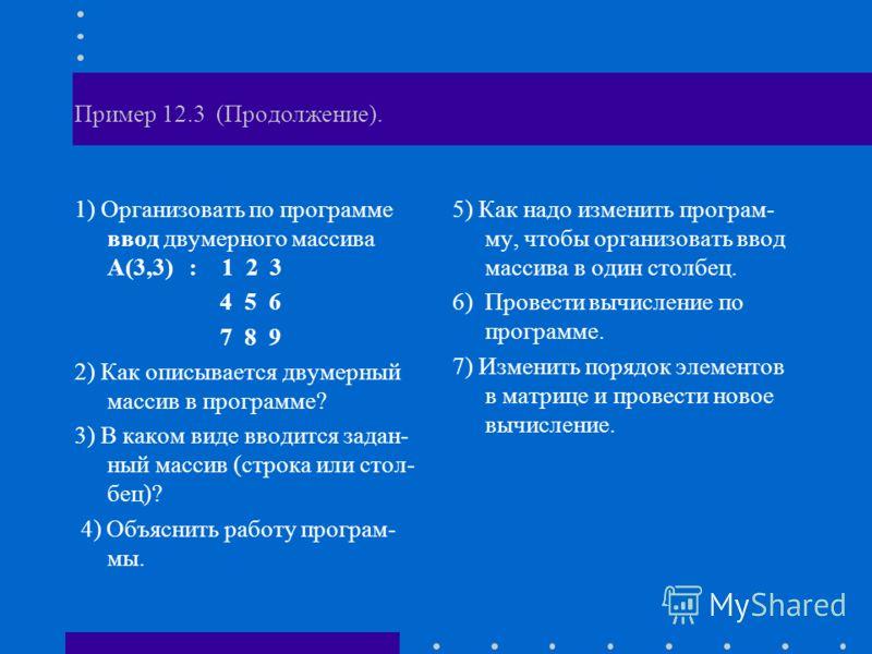 Пример 12.3 (Продолжение). 1) Организовать по программе ввод двумерного массива А(3,3) : 1 2 3 4 5 6 7 8 9 2) Как описывается двумерный массив в программе? 3) В каком виде вводится задан- ный массив (строка или стол- бец)? 4) Объяснить работу програм