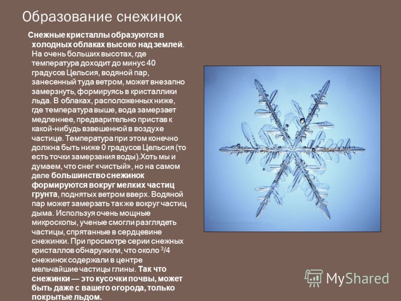 Образование снежинок Снежные кристаллы образуются в холодных облаках высоко над землей. На очень больших высотах, где температура доходит до минус 40 градусов Цельсия, водяной пар, занесенный туда ветром, может внезапно замерзнуть, формируясь в крист