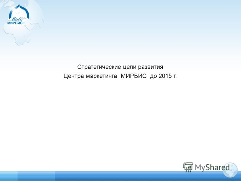 Стратегические цели развития Центра маркетинга МИРБИС до 2015 г.
