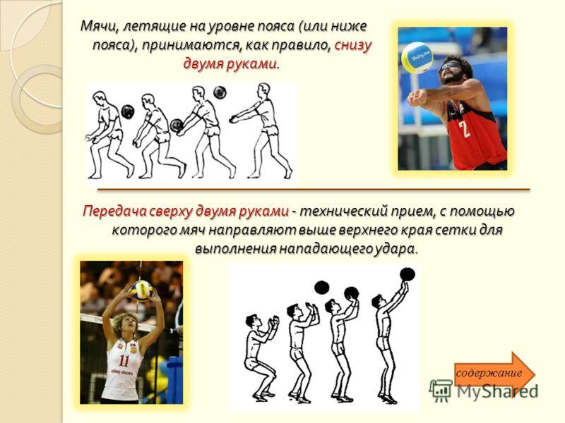Мячи, летящие на уровне пояса ( или ниже пояса ), принимаются, как правило, снизу двумя руками. Передача сверху двумя руками - технический прием, с помощью которого мяч направляют выше верхнего края сетки для выполнения нападающего удара. содержание